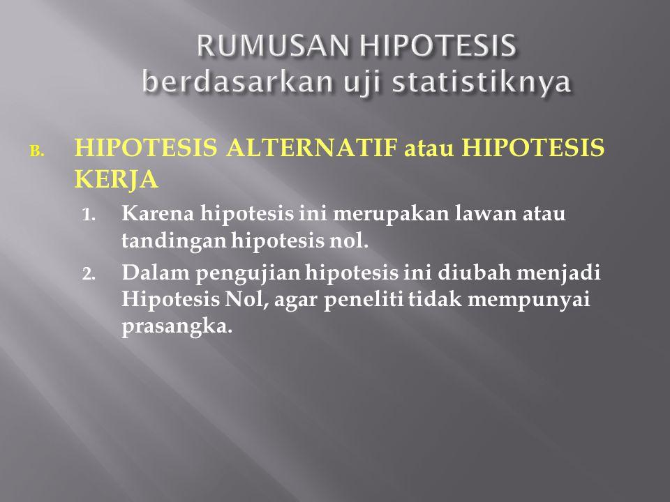 B. HIPOTESIS ALTERNATIF atau HIPOTESIS KERJA 1. Karena hipotesis ini merupakan lawan atau tandingan hipotesis nol. 2. Dalam pengujian hipotesis ini di