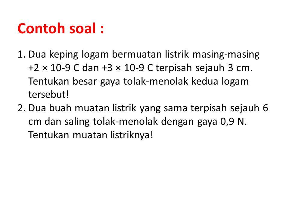 Contoh soal : 1.Dua keping logam bermuatan listrik masing-masing +2 × 10-9 C dan +3 × 10-9 C terpisah sejauh 3 cm. Tentukan besar gaya tolak-menolak k