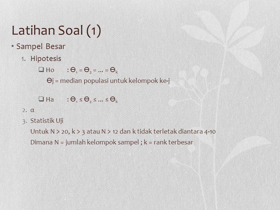 Latihan Soal (1) Sampel Besar 1.Hipotesis  Ho: 1 = 2 =... = k j = median populasi untuk kelompok ke-j  Ha: 1 ≤ 2 ≤... ≤ k 2.α 3.Statistik Uji Untuk