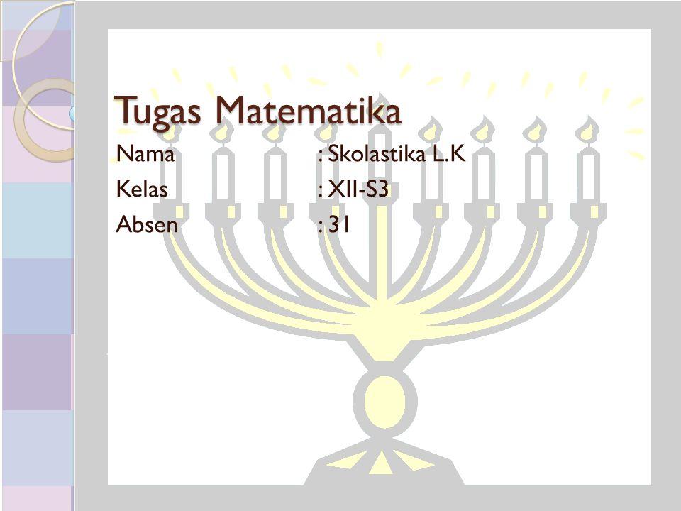 Tugas Matematika Nama: Skolastika L.K Kelas: XII-S3 Absen: 31