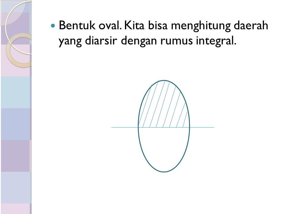 Bentuk oval. Kita bisa menghitung daerah yang diarsir dengan rumus integral.
