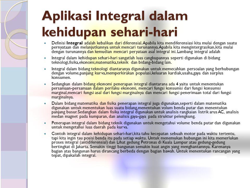 Aplikasi Integral dalam kehidupan sehari-hari Definisi Integral adalah kebalikan dari diferensial. Apabila kita mendiferensiasi kita mulai dengan suat