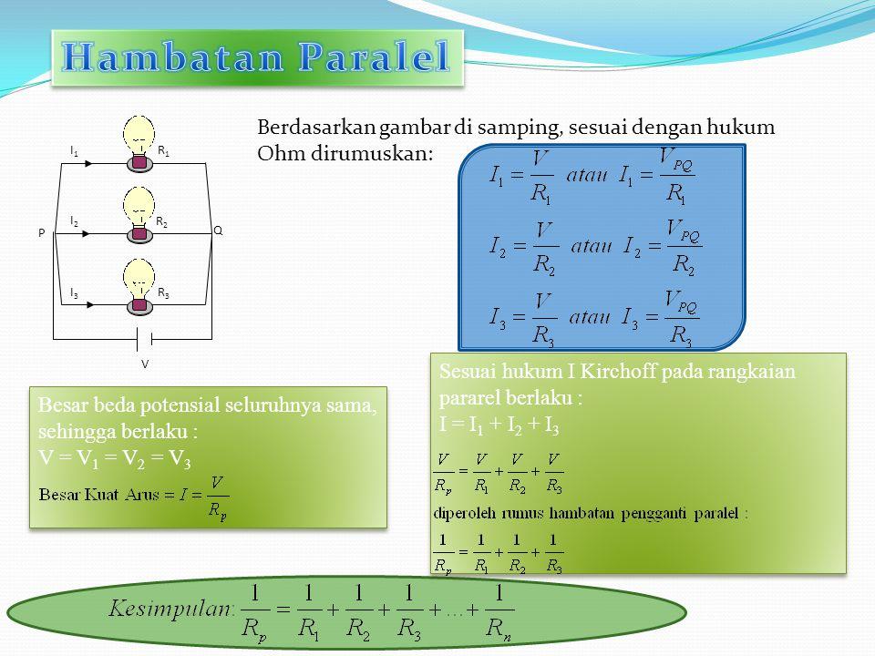I1I1 I2I2 I3I3 P Q V R1R1 R2R2 R3R3 Berdasarkan gambar di samping, sesuai dengan hukum Ohm dirumuskan: Besar beda potensial seluruhnya sama, sehingga berlaku : V = V 1 = V 2 = V 3 Besar beda potensial seluruhnya sama, sehingga berlaku : V = V 1 = V 2 = V 3 Sesuai hukum I Kirchoff pada rangkaian pararel berlaku : I = I 1 + I 2 + I 3 Sesuai hukum I Kirchoff pada rangkaian pararel berlaku : I = I 1 + I 2 + I 3