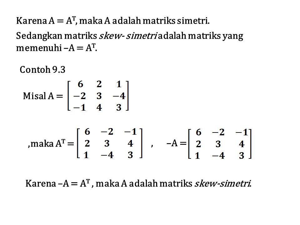 Karena A = A T, maka A adalah matriks simetri. Sedangkan matriks skew- simetri adalah matriks yang memenuhi –A = A T. Contoh 9.3 Karena –A = A T, maka
