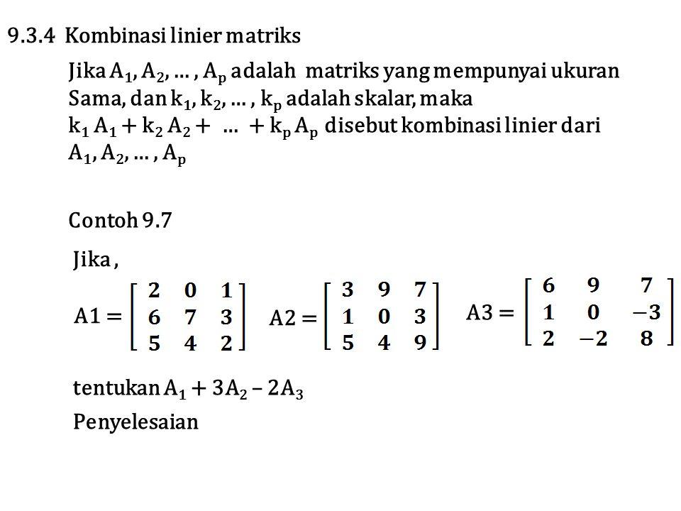 9.3.4 Kombinasi linier matriks Jika A 1, A 2, …, A p adalah matriks yang mempunyai ukuran Sama, dan k 1, k 2, …, k p adalah skalar, maka k 1 A 1 + k 2