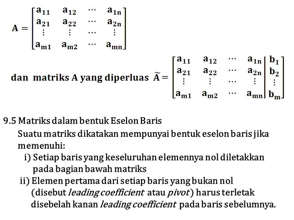 Suatu matriks dikatakan mempunyai bentuk eselon baris jika memenuhi: i) Setiap baris yang keseluruhan elemennya nol diletakkan pada bagian bawah matri