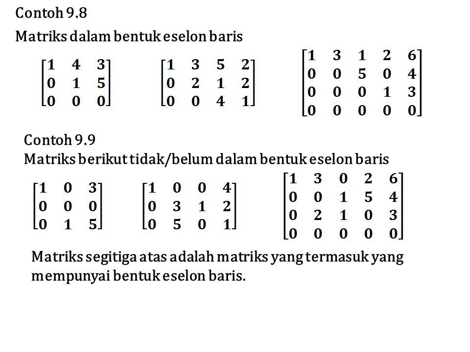 Contoh 9.8 Matriks dalam bentuk eselon baris Contoh 9.9 Matriks berikut tidak/belum dalam bentuk eselon baris Matriks segitiga atas adalah matriks yan