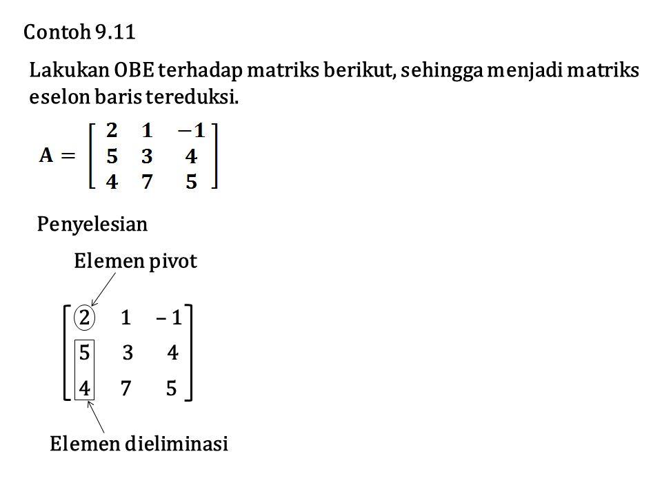 2 1 – 1 5 3 4 4 7 5 Elemen pivot Elemen dieliminasi Lakukan OBE terhadap matriks berikut, sehingga menjadi matriks eselon baris tereduksi. Contoh 9.11