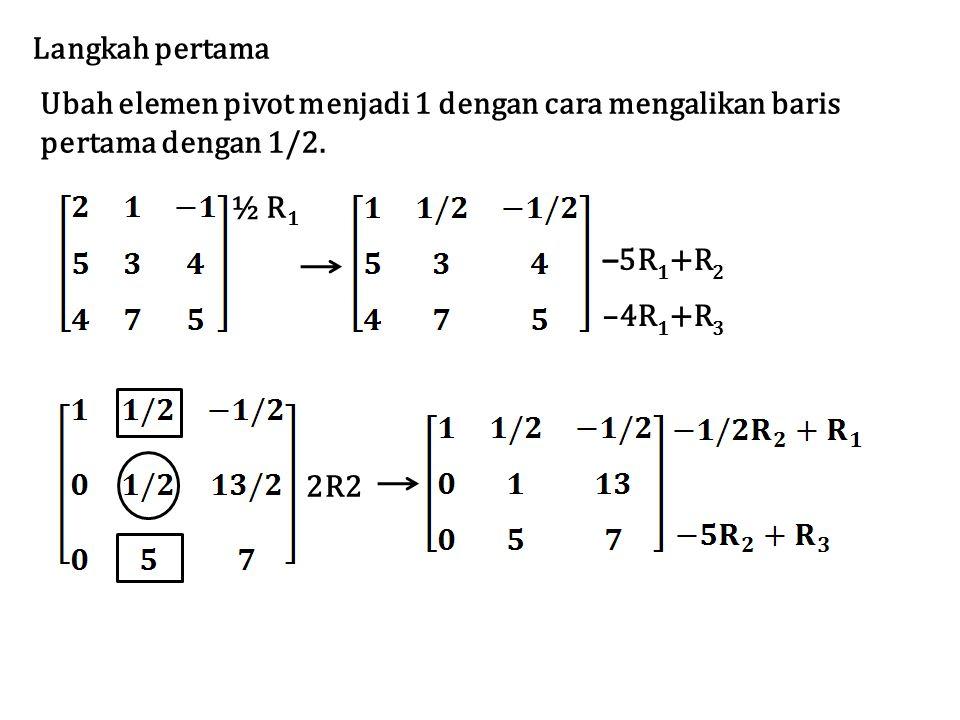Ubah elemen pivot menjadi 1 dengan cara mengalikan baris pertama dengan 1/2. Langkah pertama ½ R 1 – 5R 1 +R 2 –4R 1 +R 3 2R2