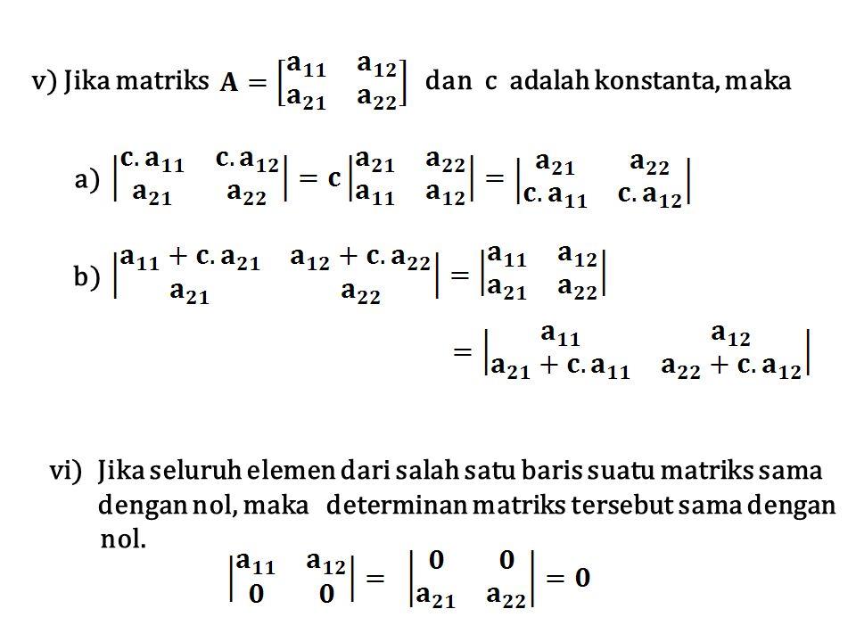 v) Jika matriks dan c adalah konstanta, maka a) b) vi)Jika seluruh elemen dari salah satu baris suatu matriks sama dengan nol, maka determinan matriks