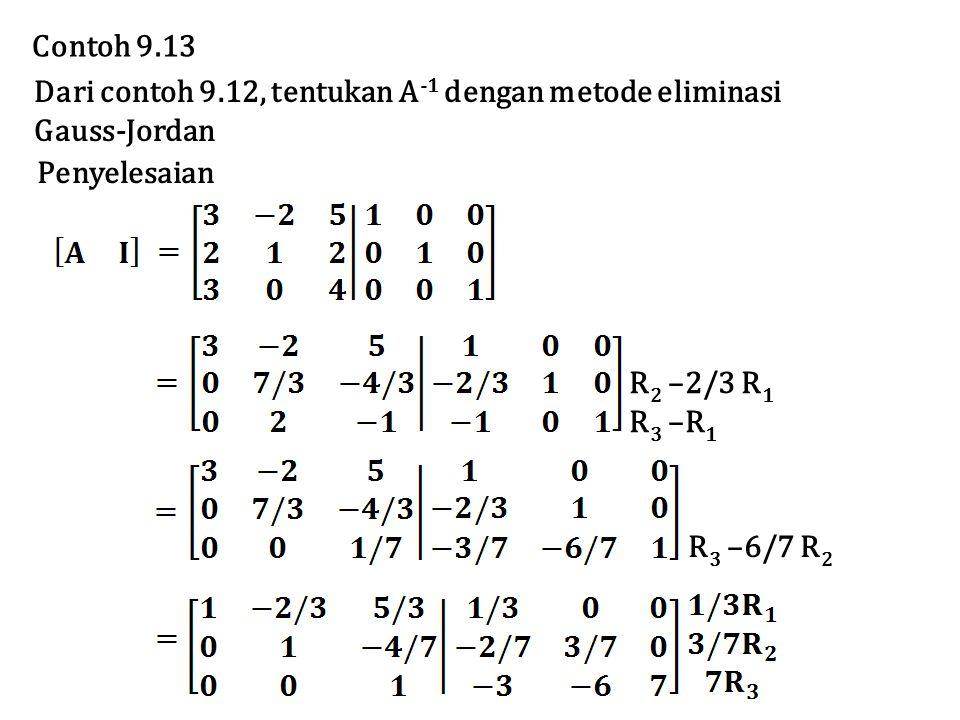 Dari contoh 9.12, tentukan A -1 dengan metode eliminasi Gauss-Jordan Contoh 9.13 Penyelesaian R 2 –2/3 R 1 R 3 –R 1 R 3 –6/7 R 2