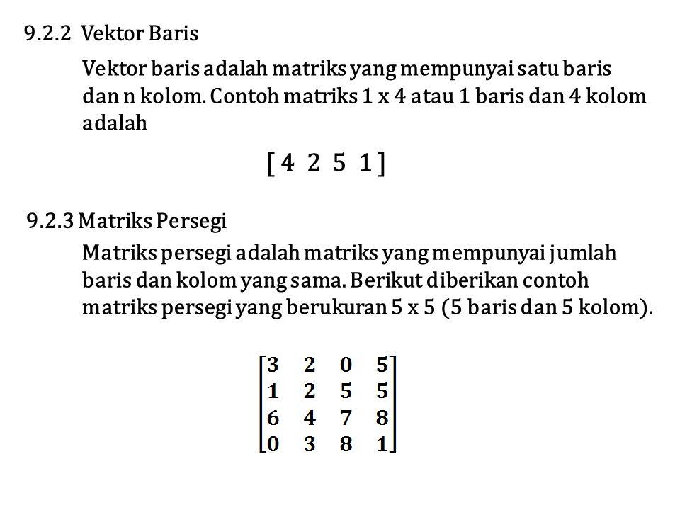 Vektor baris adalah matriks yang mempunyai satu baris dan n kolom. Contoh matriks 1 x 4 atau 1 baris dan 4 kolom adalah 9.2.2 Vektor Baris [ 4 2 5 1 ]