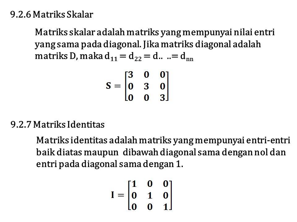 9.2.6 Matriks Skalar Matriks skalar adalah matriks yang mempunyai nilai entri yang sama pada diagonal. Jika matriks diagonal adalah matriks D, maka d