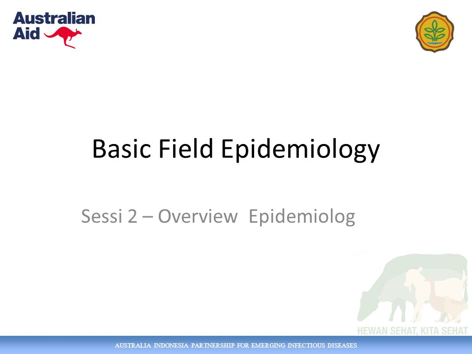 AUSTRALIA INDONESIA PARTNERSHIP FOR EMERGING INFECTIOUS DISEASES Basic Field Epidemiology Sessi 2 – Overview Epidemiolog
