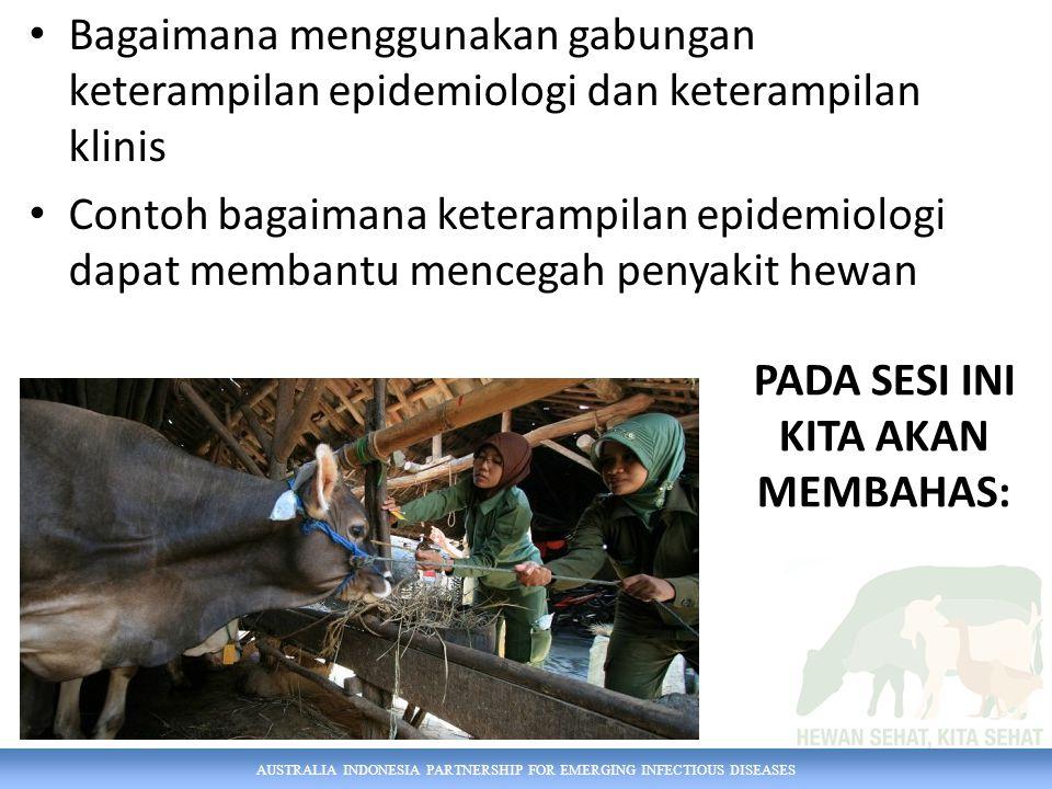 AUSTRALIA INDONESIA PARTNERSHIP FOR EMERGING INFECTIOUS DISEASES PADA SESI INI KITA AKAN MEMBAHAS: Bagaimana menggunakan gabungan keterampilan epidemiologi dan keterampilan klinis Contoh bagaimana keterampilan epidemiologi dapat membantu mencegah penyakit hewan