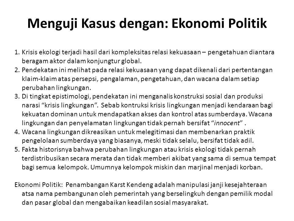 Menguji Kasus dengan: Ekonomi Politik 1.Krisis ekologi terjadi hasil dari kompleksitas relasi kekuasaan – pengetahuan diantara beragam aktor dalam kon