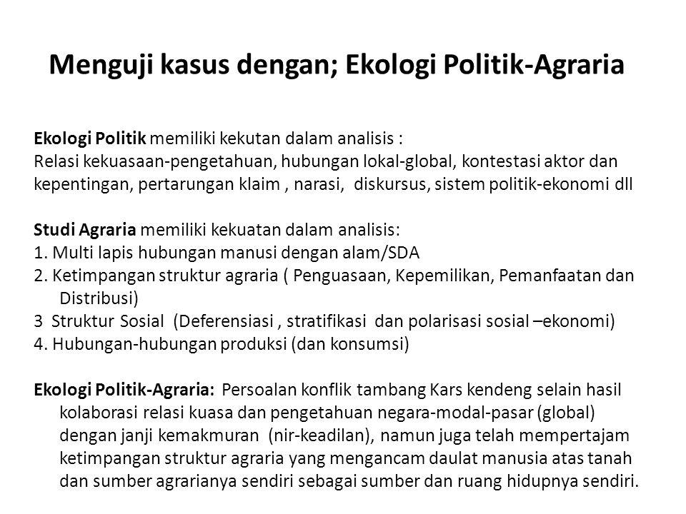 Menguji kasus dengan; Ekologi Politik-Agraria Ekologi Politik memiliki kekutan dalam analisis : Relasi kekuasaan-pengetahuan, hubungan lokal-global, k