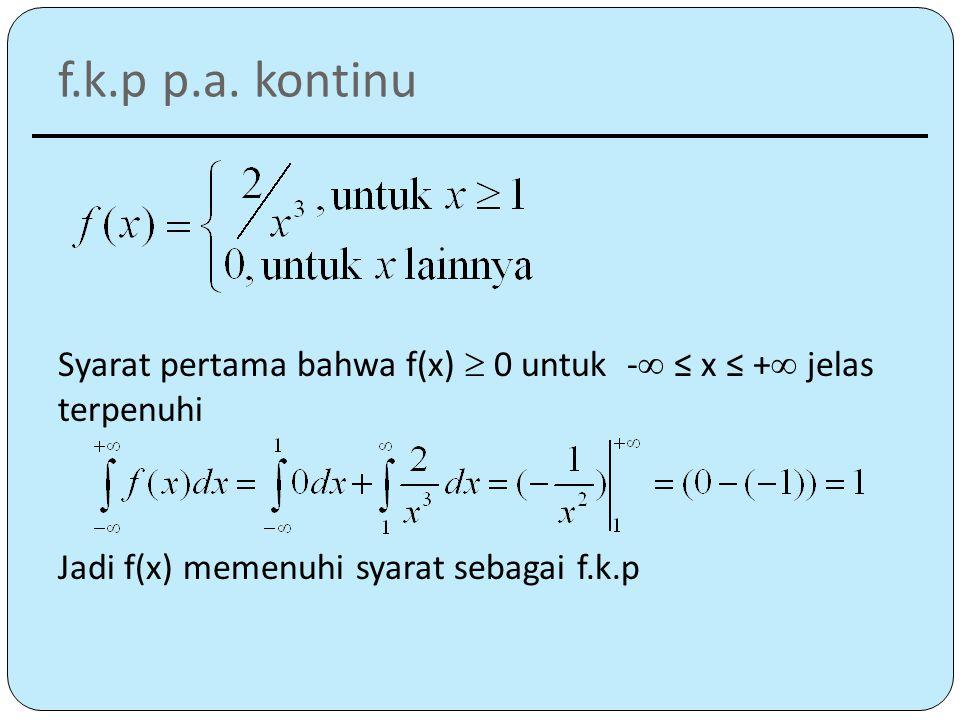 f.k.p p.a. kontinu Syarat pertama bahwa f(x)  0 untuk  -  ≤ x ≤ +  jelas terpenuhi Jadi f(x) memenuhi syarat sebagai f.k.p