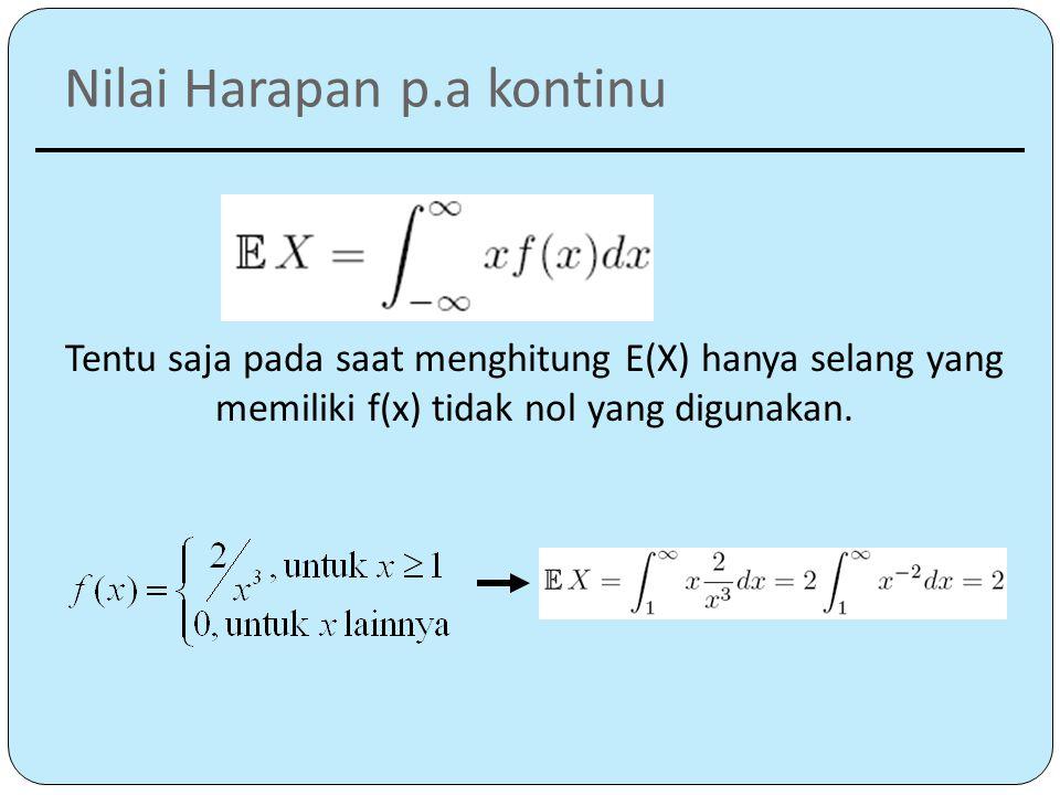 Nilai Harapan p.a kontinu Tentu saja pada saat menghitung E(X) hanya selang yang memiliki f(x) tidak nol yang digunakan.