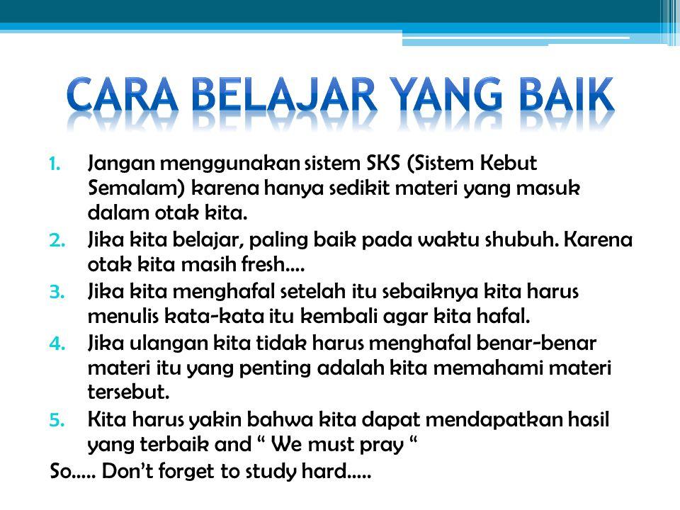1.Jangan menggunakan sistem SKS (Sistem Kebut Semalam) karena hanya sedikit materi yang masuk dalam otak kita. 2.Jika kita belajar, paling baik pada w