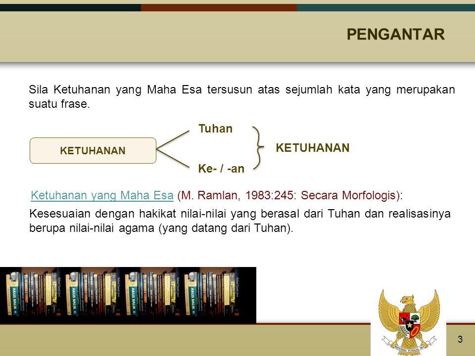Makna sila Ketuhanan yang Maha Esa tidak bisa dipisahkan dengan makna agama di Indonesia karena kausa materialis (yang berupa bahan) adalah bangsa Indonesia yang sejak zaman dahulu kala telah memiliki nilai-nilai agama.