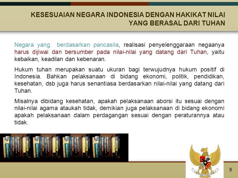REALISASI NILAI KETUHANAN YANG MAHA ESA DALAM TERTIB HUKUM INDONESIA Konsekuensi dalam pelaksanaan penyelenggaraan Negara, kebaikan hukum positif Indonesia harus diukur sesuai dengan aturan yang berasal dari Tuhan (hukum Tuhan), dengan perikemanusiaan dan perikeadilan (hukum kodrat), keadaan perbaikan (hukum etis), dan dengan asas-asas dasar hukum yang umum dan abstrak (hukum filosofis).