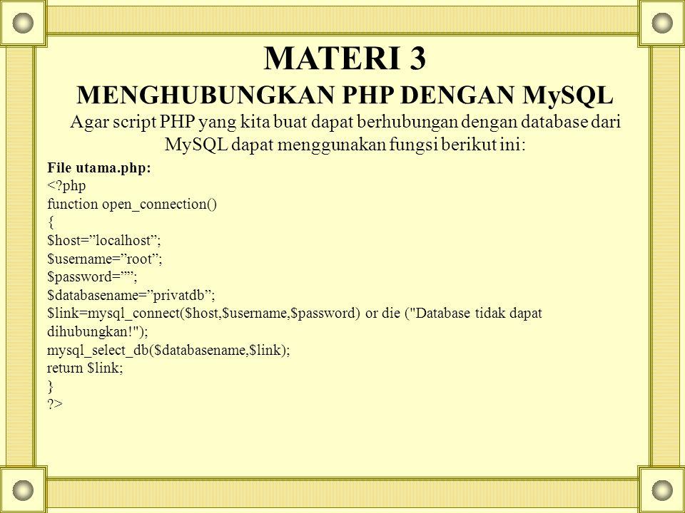 MATERI 3 MENGHUBUNGKAN PHP DENGAN MySQL Agar script PHP yang kita buat dapat berhubungan dengan database dari MySQL dapat menggunakan fungsi berikut ini: File utama.php: <?php function open_connection() { $host= localhost ; $username= root ; $password= ; $databasename= privatdb ; $link=mysql_connect($host,$username,$password) or die ( Database tidak dapat dihubungkan! ); mysql_select_db($databasename,$link); return $link; } ?>
