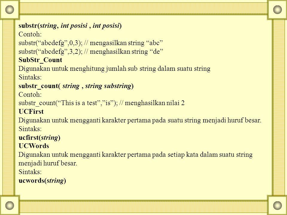 substr(string, int posisi, int posisi) Contoh: substr( abcdefg ,0,3); // mengasilkan string abc substr( abcdefg ,3,2); // menghasilkan string de SubStr_Count Digunakan untuk menghitung jumlah sub string dalam suatu string Sintaks: substr_count( string, string substring) Contoh: substr_count( This is a test , is ); // menghasilkan nilai 2 UCFirst Digunakan untuk mengganti karakter pertama pada suatu string menjadi huruf besar.