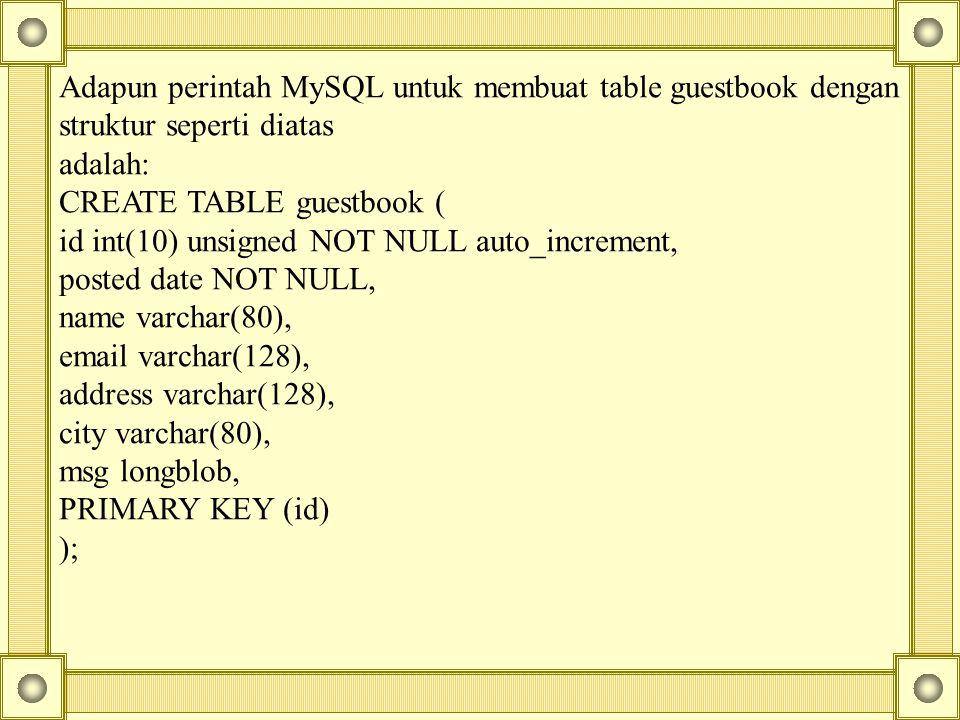 Adapun perintah MySQL untuk membuat table guestbook dengan struktur seperti diatas adalah: CREATE TABLE guestbook ( id int(10) unsigned NOT NULL auto_increment, posted date NOT NULL, name varchar(80), email varchar(128), address varchar(128), city varchar(80), msg longblob, PRIMARY KEY (id) );