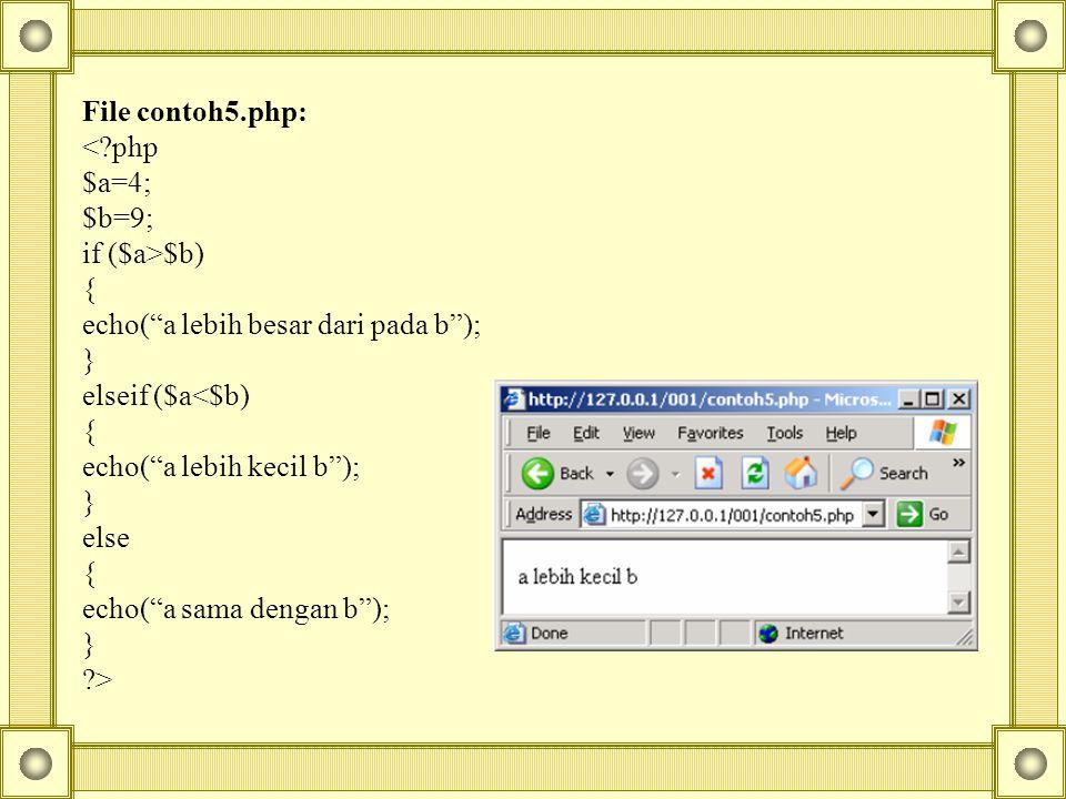 File contoh5.php: <?php $a=4; $b=9; if ($a>$b) { echo( a lebih besar dari pada b ); } elseif ($a<$b) { echo( a lebih kecil b ); } else { echo( a sama dengan b ); } ?>