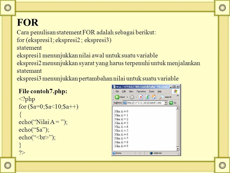 FOR Cara penulisan statement FOR adalah sebagai berikut: for (ekspresi1; ekspresi2 ; ekspresi3) statement ekspresi1 menunjukkan nilai awal untuk suatu variable ekspresi2 menunjukkan syarat yang harus terpenuhi untuk menjalankan statemant ekspresi3 menunjukkan pertambahan nilai untuk suatu variable File contoh7.php: <?php for ($a=0;$a<10;$a++) { echo( Nilai A = ); echo( $a ); echo( ); } ?>