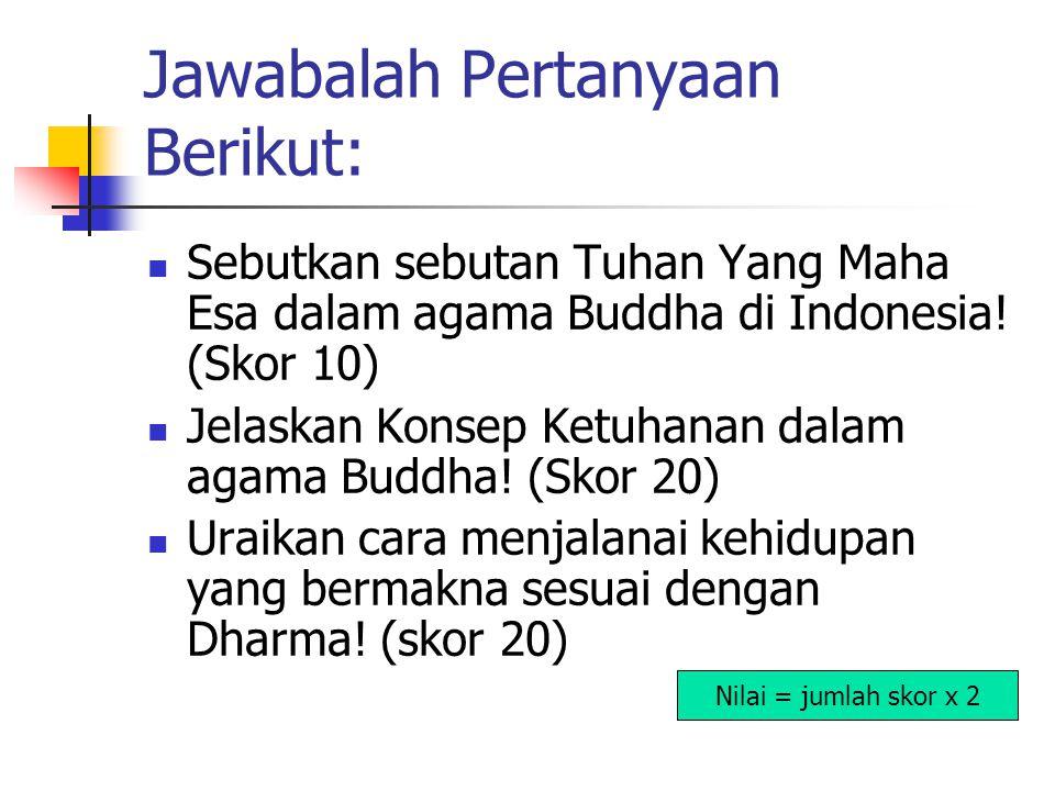 Jawabalah Pertanyaan Berikut: Sebutkan sebutan Tuhan Yang Maha Esa dalam agama Buddha di Indonesia! (Skor 10) Jelaskan Konsep Ketuhanan dalam agama Bu