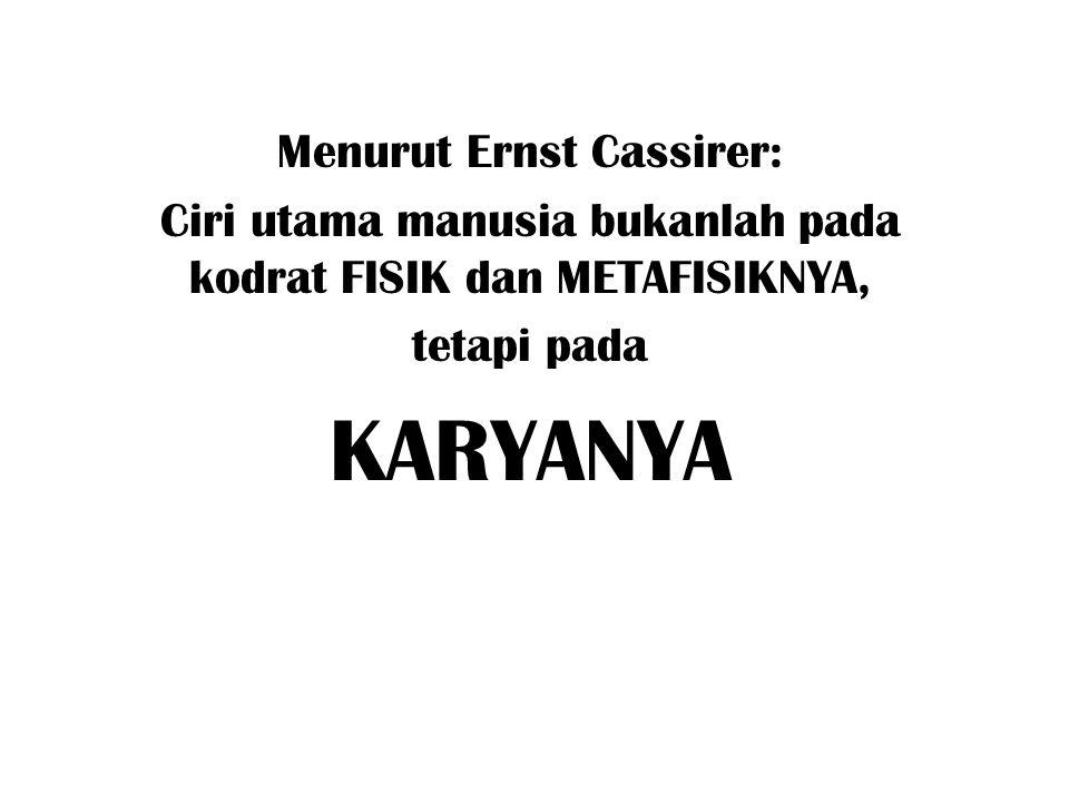 Menurut Ernst Cassirer: Ciri utama manusia bukanlah pada kodrat FISIK dan METAFISIKNYA, tetapi pada KARYANYA