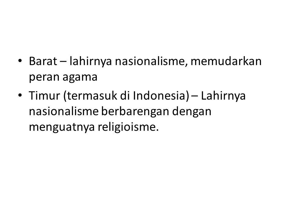 Barat – lahirnya nasionalisme, memudarkan peran agama Timur (termasuk di Indonesia) – Lahirnya nasionalisme berbarengan dengan menguatnya religioisme.