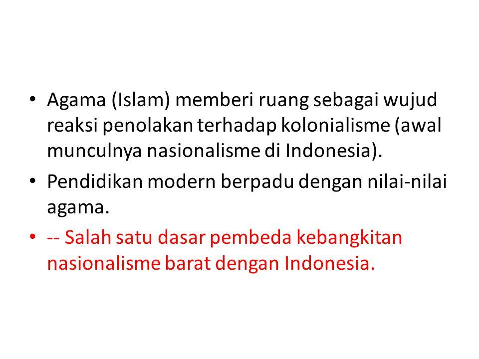Agama (Islam) memberi ruang sebagai wujud reaksi penolakan terhadap kolonialisme (awal munculnya nasionalisme di Indonesia).