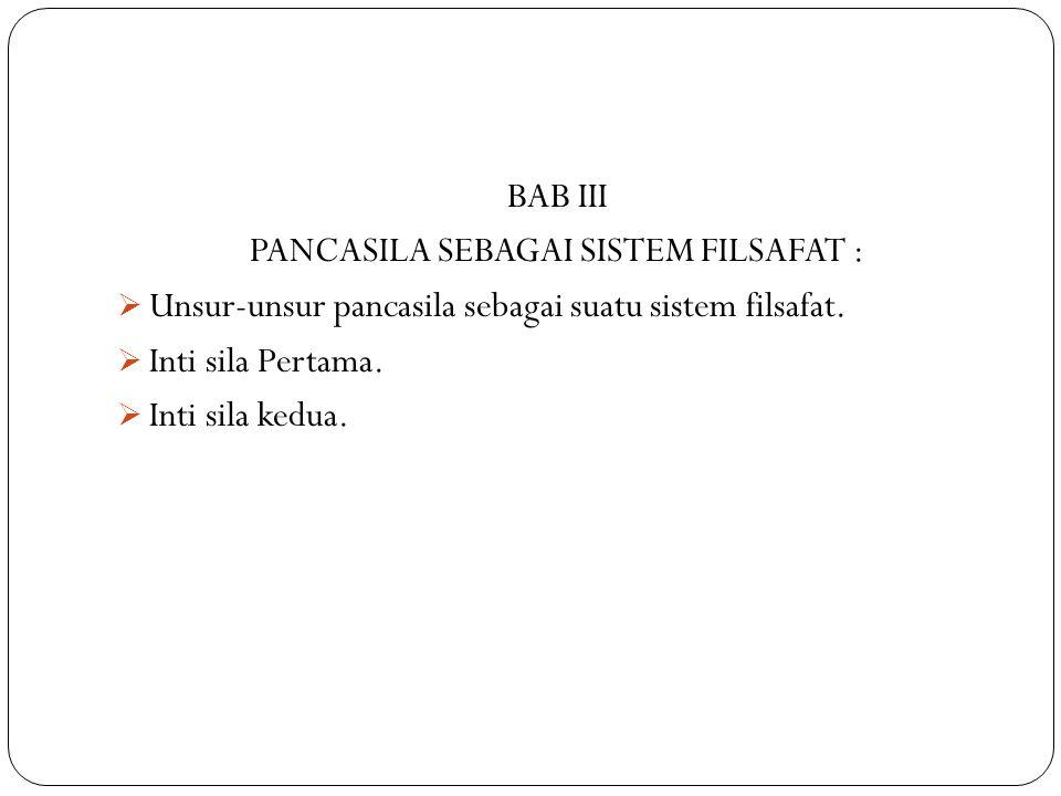 BAB III PANCASILA SEBAGAI SISTEM FILSAFAT :  Unsur-unsur pancasila sebagai suatu sistem filsafat.  Inti sila Pertama.  Inti sila kedua.