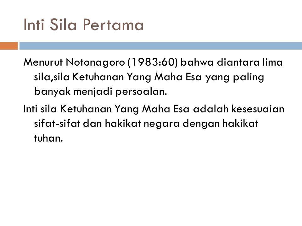 Inti Sila Pertama Menurut Notonagoro (1983:60) bahwa diantara lima sila,sila Ketuhanan Yang Maha Esa yang paling banyak menjadi persoalan. Inti sila K