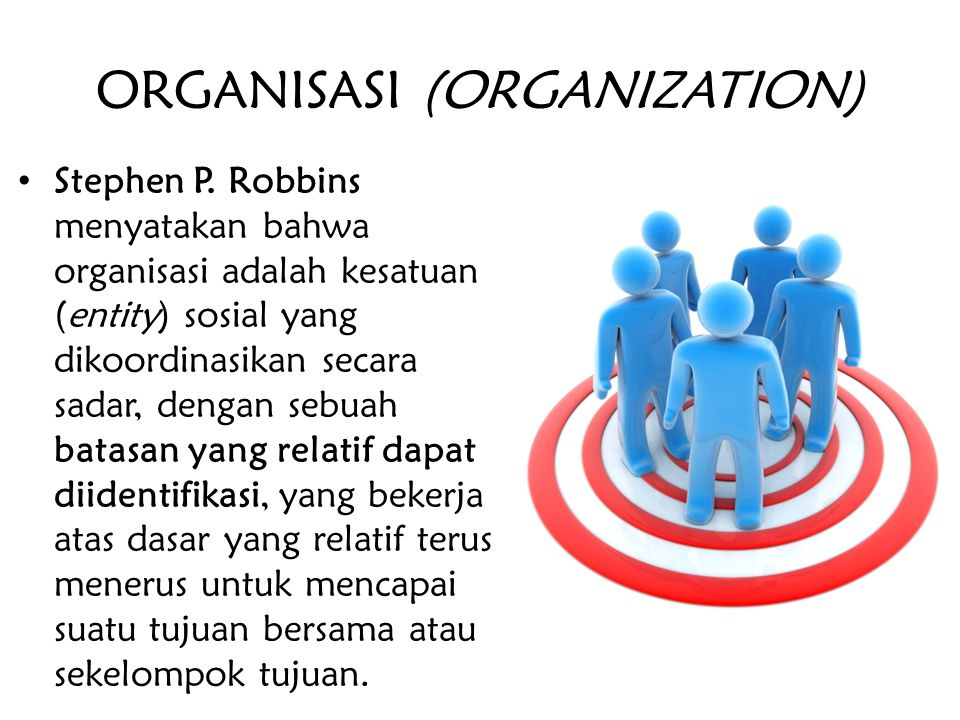 ORGANISASI (ORGANIZATION) Stephen P. Robbins menyatakan bahwa organisasi adalah kesatuan (entity) sosial yang dikoordinasikan secara sadar, dengan seb