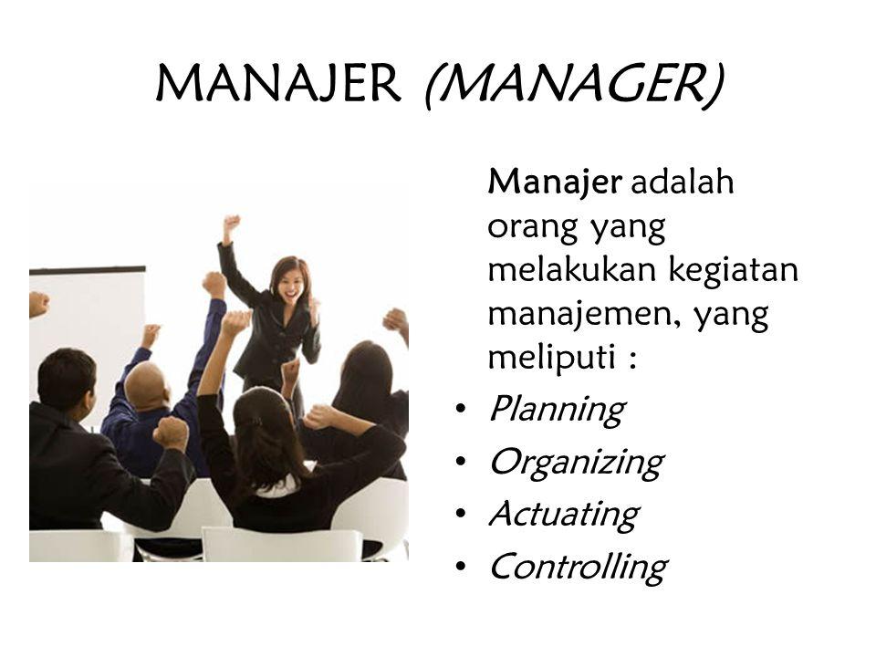 MANAJER (MANAGER) Manajer adalah orang yang melakukan kegiatan manajemen, yang meliputi : Planning Organizing Actuating Controlling
