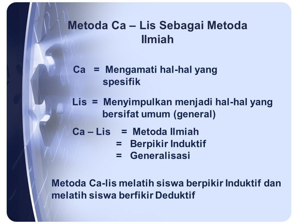 Metoda Ca – Lis Sebagai Metoda Ilmiah Ca = Mengamati hal-hal yang spesifik Lis = Menyimpulkan menjadi hal-hal yang bersifat umum (general) Ca – Lis = Metoda Ilmiah = Berpikir Induktif = Generalisasi Metoda Ca-lis melatih siswa berpikir Induktif dan melatih siswa berfikir Deduktif