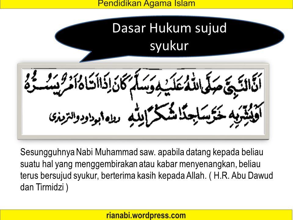 Dasar Hukum sujud syukur Sesungguhnya Nabi Muhammad saw. apabila datang kepada beliau suatu hal yang menggembirakan atau kabar menyenangkan, beliau te