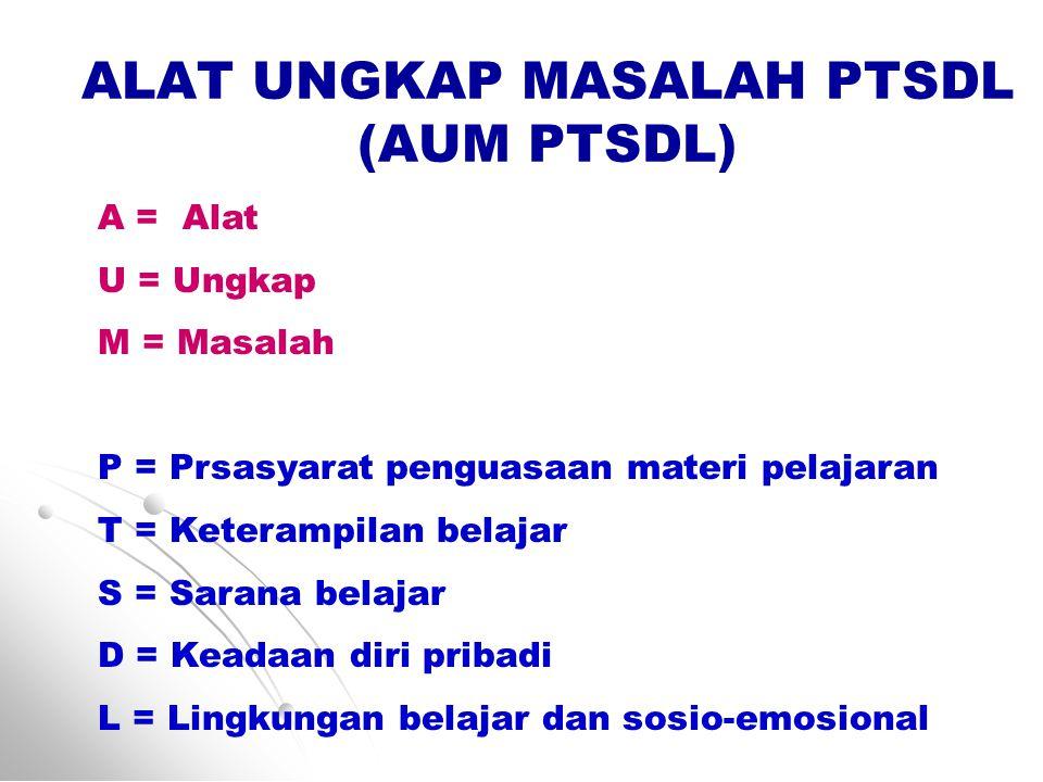 ALAT UNGKAP MASALAH PTSDL (AUM PTSDL) A = Alat U = Ungkap M = Masalah P = Prsasyarat penguasaan materi pelajaran T = Keterampilan belajar S = Sarana belajar D = Keadaan diri pribadi L = Lingkungan belajar dan sosio-emosional