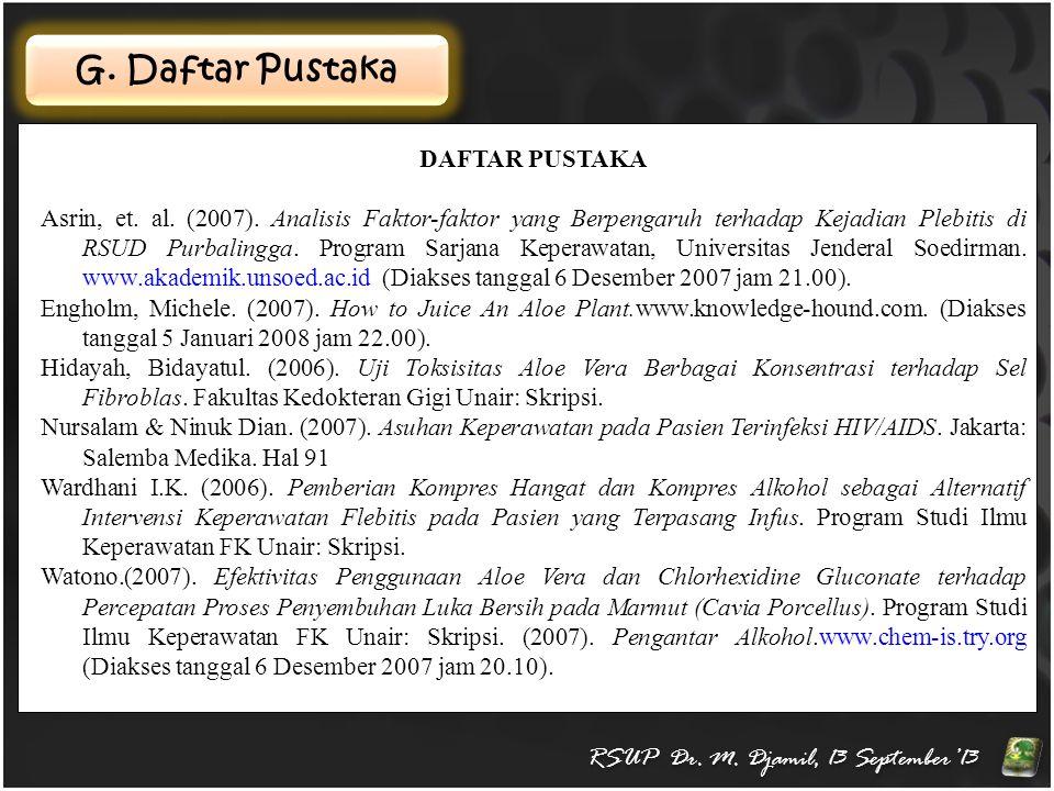 G. Daftar Pustaka DAFTAR PUSTAKA Asrin, et. al. (2007). Analisis Faktor-faktor yang Berpengaruh terhadap Kejadian Plebitis di RSUD Purbalingga. Progra