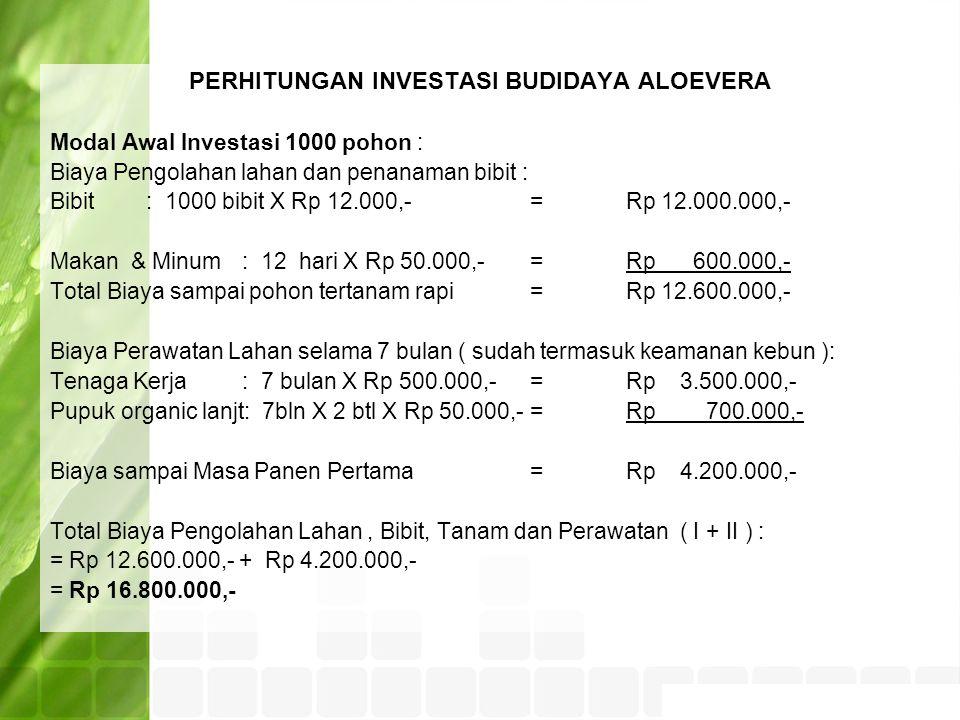 PERHITUNGAN INVESTASI BUDIDAYA ALOEVERA Modal Awal Investasi 1000 pohon : Biaya Pengolahan lahan dan penanaman bibit : Bibit: 1000 bibit X Rp 12.000,- =Rp 12.000.000,- Makan & Minum: 12 hari X Rp 50.000,-=Rp 600.000,- Total Biaya sampai pohon tertanam rapi=Rp 12.600.000,- Biaya Perawatan Lahan selama 7 bulan ( sudah termasuk keamanan kebun ): Tenaga Kerja: 7 bulan X Rp 500.000,-=Rp 3.500.000,- Pupuk organic lanjt: 7bln X 2 btl X Rp 50.000,-=Rp 700.000,- Biaya sampai Masa Panen Pertama=Rp 4.200.000,- Total Biaya Pengolahan Lahan, Bibit, Tanam dan Perawatan ( I + II ) : = Rp 12.600.000,- + Rp 4.200.000,- = Rp 16.800.000,-