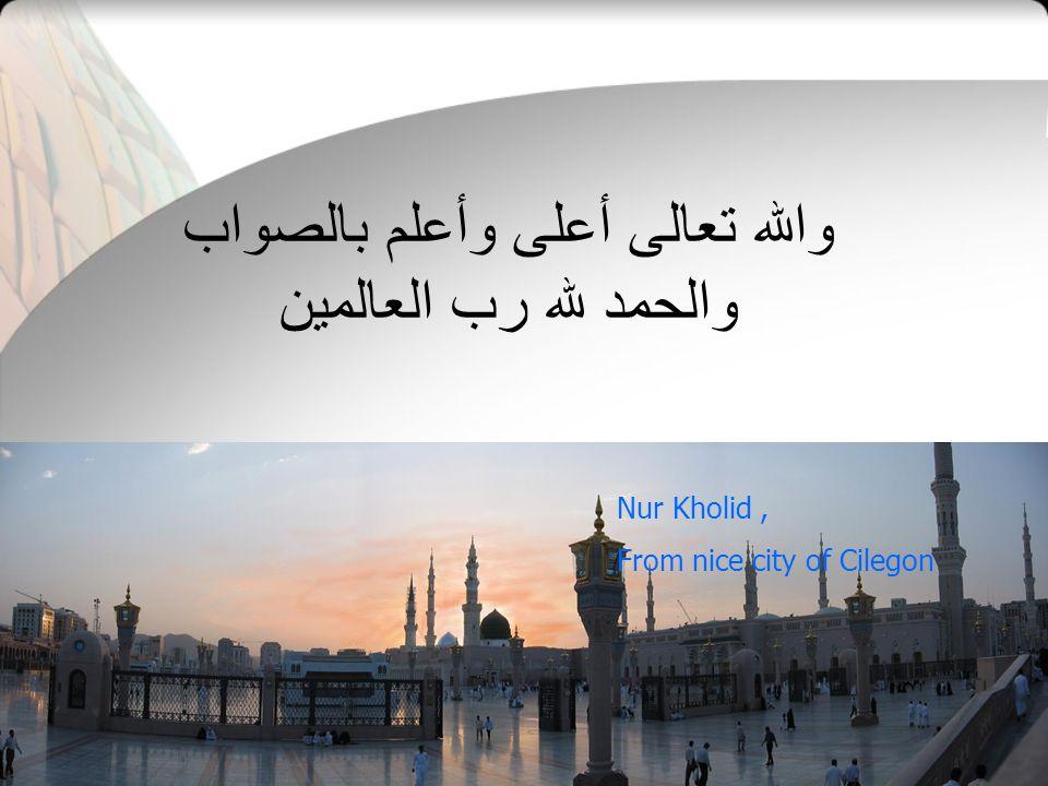 والله تعالى أعلى وأعلم بالصواب والحمد لله رب العالمين Nur Kholid, From nice city of Cilegon