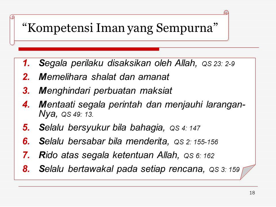 """18 """"Kompetensi Iman yang Sempurna""""  Segala perilaku disaksikan oleh Allah, QS 23: 2-9  Memelihara shalat dan amanat  Menghindari perbuatan maksi"""