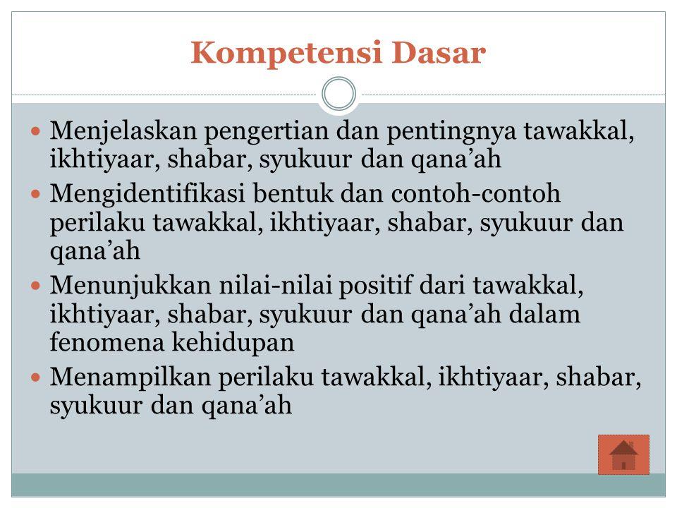Siswa menjelaskan pengertian dan pentingnya tawakkal, ikhtiyaar, shabar, syukuur dan qana'ah Siswa mengidentifikasi bentuk dan contoh-contoh perilaku tawakkal, ikhtiyaar, shabar, syukuur dan qana'ah Siswa menunjukkan nilai-nilai positif dari tawakkal, ikhtiyaar, shabar, syukuur dan qana'ah dalam fenomena kehidupan Siswa menampilkan perilaku tawakkal, ikhtiyaar, shabar, syukuur dan qana'ah