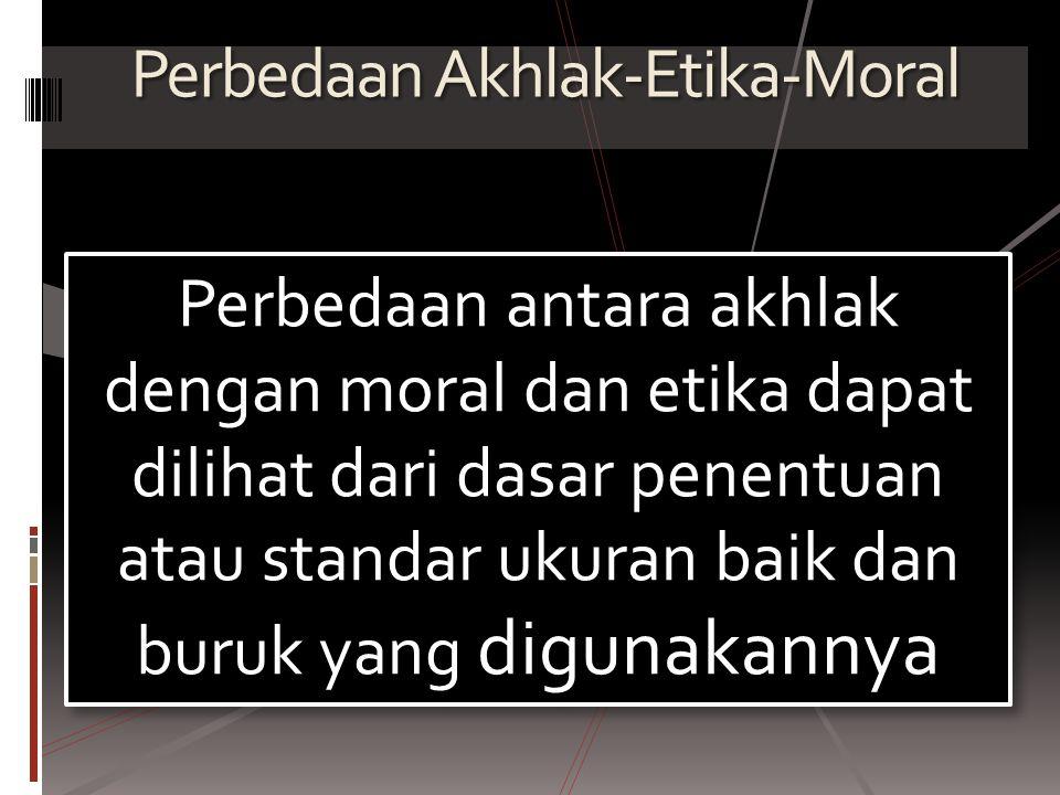 Perbedaan Akhlak-Etika-Moral Perbedaan antara akhlak dengan moral dan etika dapat dilihat dari dasar penentuan atau standar ukuran baik dan buruk yang digunakannya