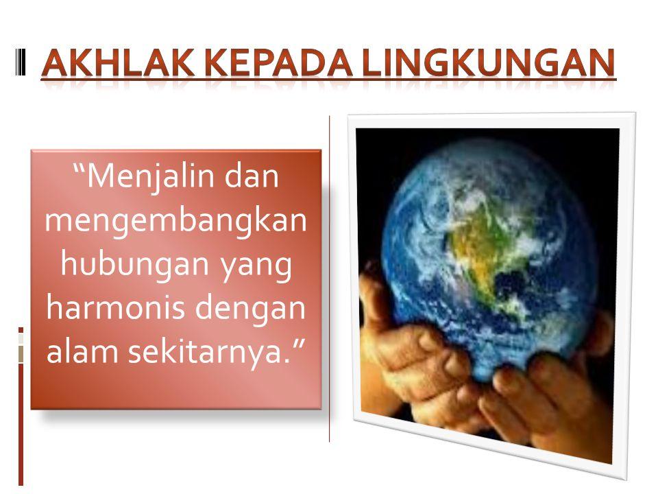Menjalin dan mengembangkan hubungan yang harmonis dengan alam sekitarnya.
