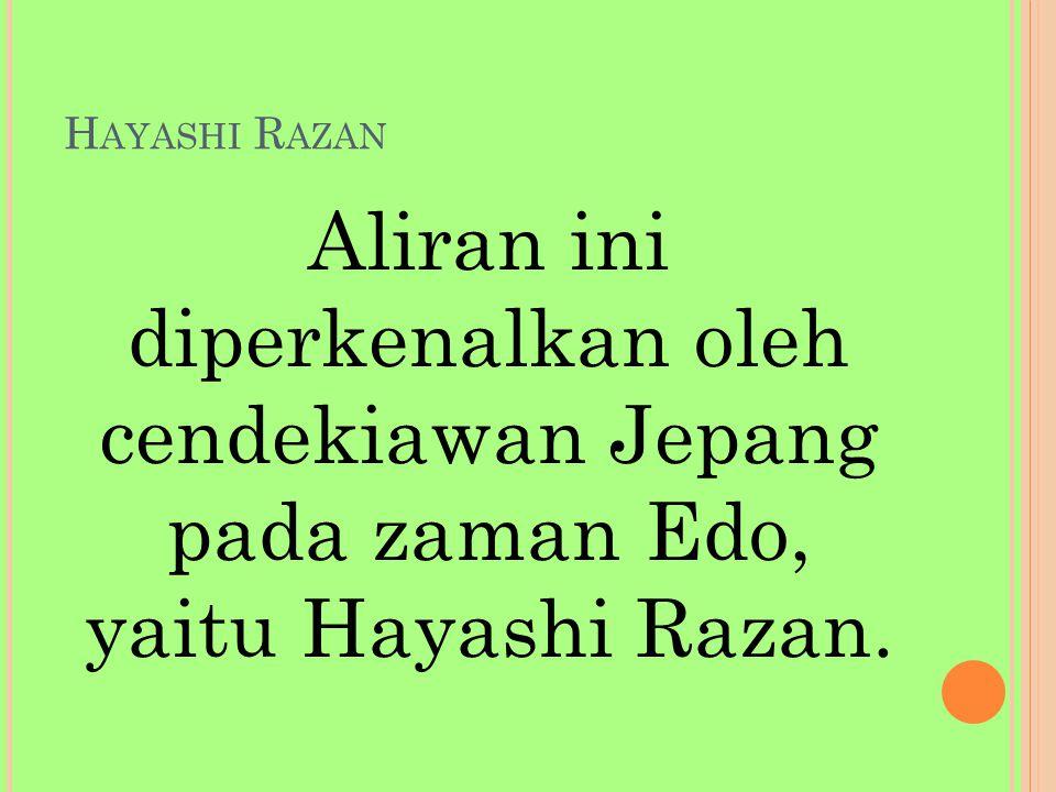 H AYASHI R AZAN Aliran ini diperkenalkan oleh cendekiawan Jepang pada zaman Edo, yaitu Hayashi Razan.